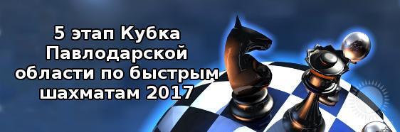 5 этап Кубка Павлодарской области по быстрым шахматам 2017