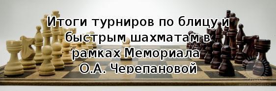 Итоги турниров по блицу и быстрым шахматам в рамках Мемориала О.А. Черепановой