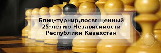 Блиц-турнир,посвященный 25-летию Независимости Республики Казахстан