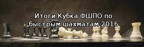 Итоги Кубка ФШПО по быстрым шахматам 2016