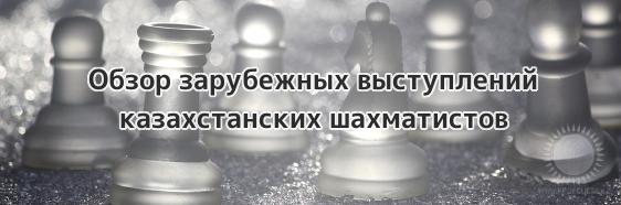 Обзор зарубежных выступлений казахстанских шахматистов