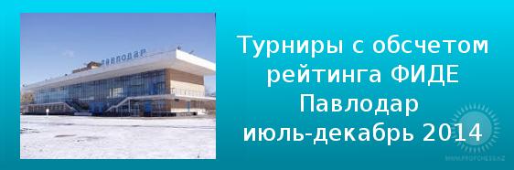 Турниры с обсчетом рейтинга ФИДЕ в г.Павлодаре (классика) ,Июль – Декабрь 2014 года