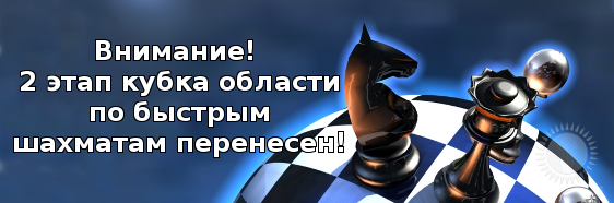 Внимание! 2 этап кубка области по быстрым шахматам перенесен!